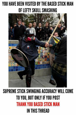 """You have been visited by the Based Stick Man or lefty skull smashing. Supreme stick swinging accuracy will come to you, but only if you post Thank You Based Stick Man in this thread."""