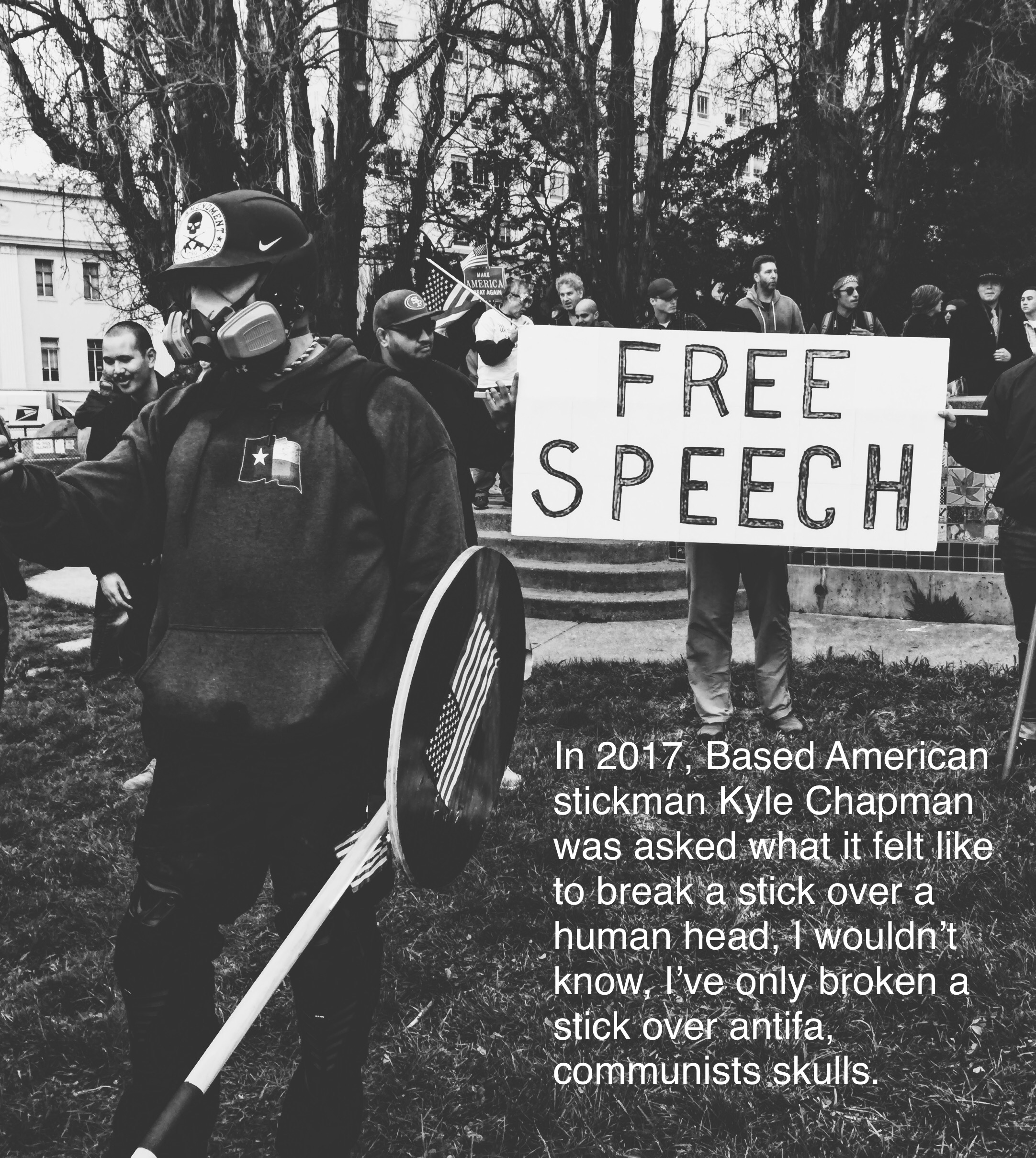 In 2017, Based American Stickman Kyle Chapman was asked what it felt like to break a stick over a human head, I wouldn't know, I've only broken a stick overAntifa,communists' skulls.