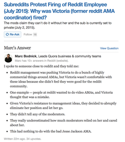 Mark Bodnick, a Quora employee answered that based on his inside sources, Victoria was fired from reddit for not agreeing with the administration on new ways to monetize the AMA system. Her disagreements with the admins led to her, according to Bodnick, being summarily terminated without warning. Bodnick has since removed his post from Quora.